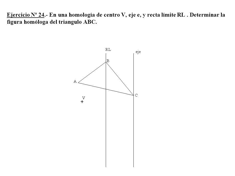 Ejercicio Nº 24.- En una homología de centro V, eje e, y recta límite RL. Determinar la figura homóloga del triangulo ABC.