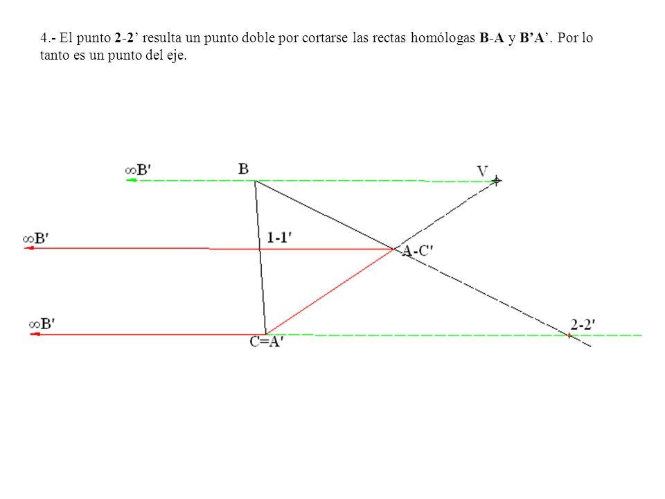 4.- El punto 2-2 resulta un punto doble por cortarse las rectas homólogas B-A y BA. Por lo tanto es un punto del eje.