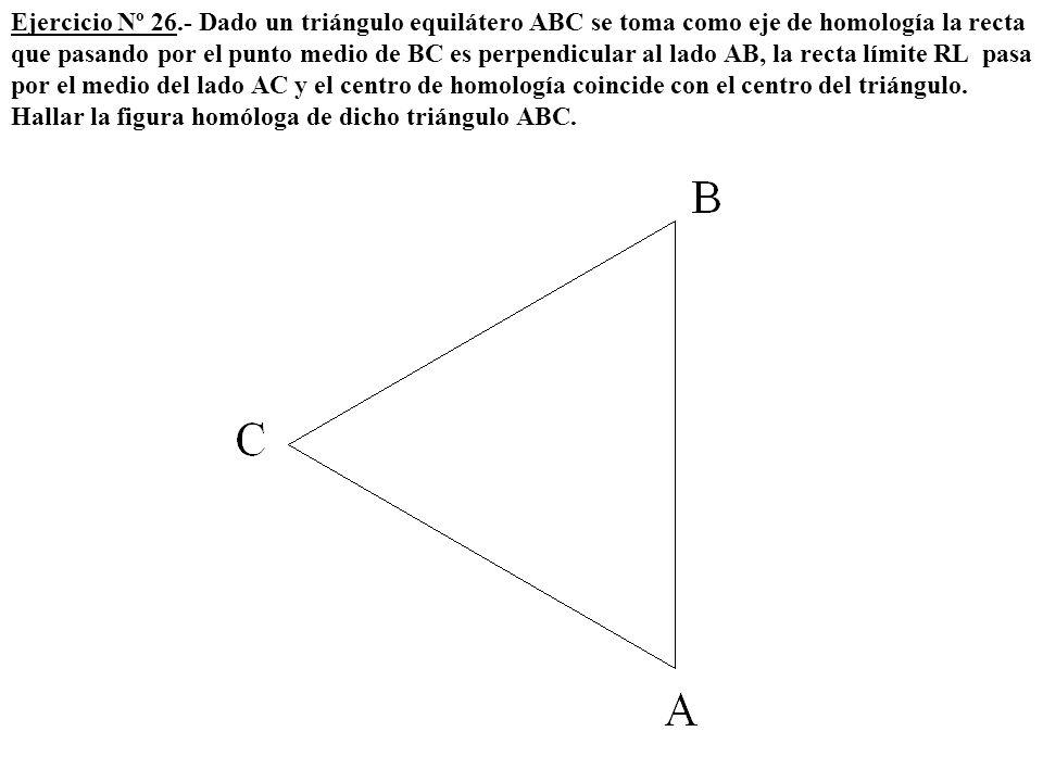 Ejercicio Nº 26.- Dado un triángulo equilátero ABC se toma como eje de homología la recta que pasando por el punto medio de BC es perpendicular al lad