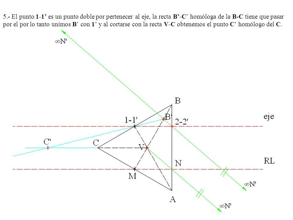 5.- El punto 1-1 es un punto doble por pertenecer al eje, la recta B-C homóloga de la B-C tiene que pasar por el por lo tanto unimos B con 1 y al cort