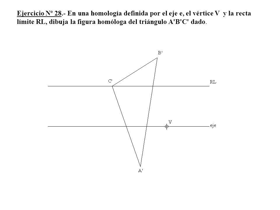 Ejercicio Nº 28.- En una homología definida por el eje e, el vértice V y la recta límite RL, dibuja la figura homóloga del triángulo A'B'C' dado.