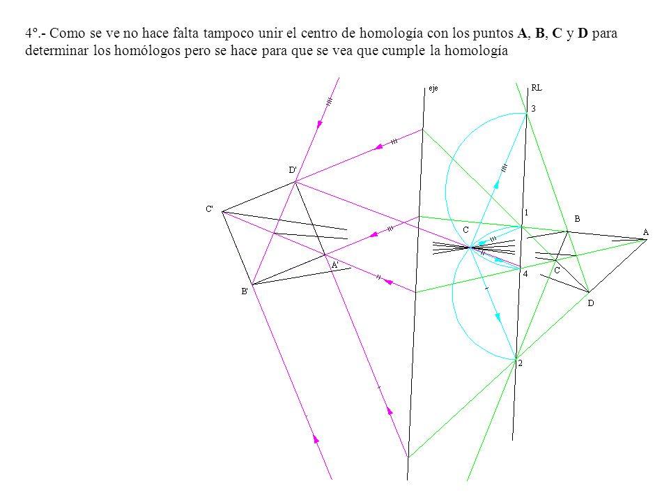 4º.- Como se ve no hace falta tampoco unir el centro de homología con los puntos A, B, C y D para determinar los homólogos pero se hace para que se ve