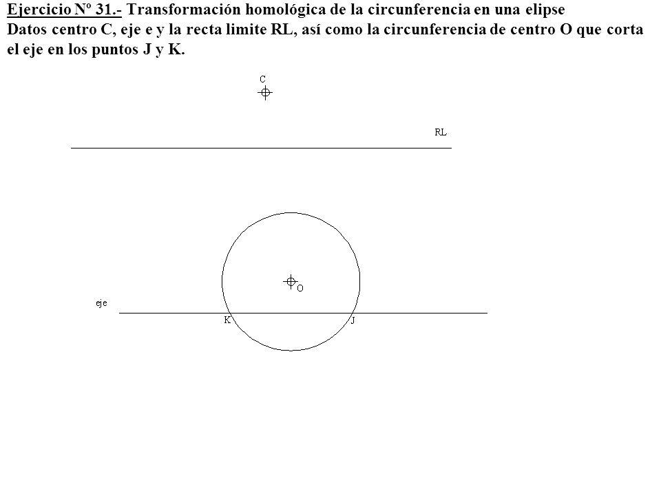 Ejercicio Nº 31.- Transformación homológica de la circunferencia en una elipse Datos centro C, eje e y la recta limite RL, así como la circunferencia