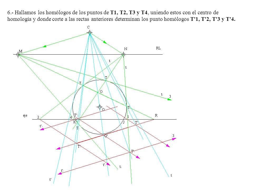 6.- Hallamos los homólogos de los puntos de T1, T2, T3 y T4, uniendo estos con el centro de homología y donde corte a las rectas anteriores determinan