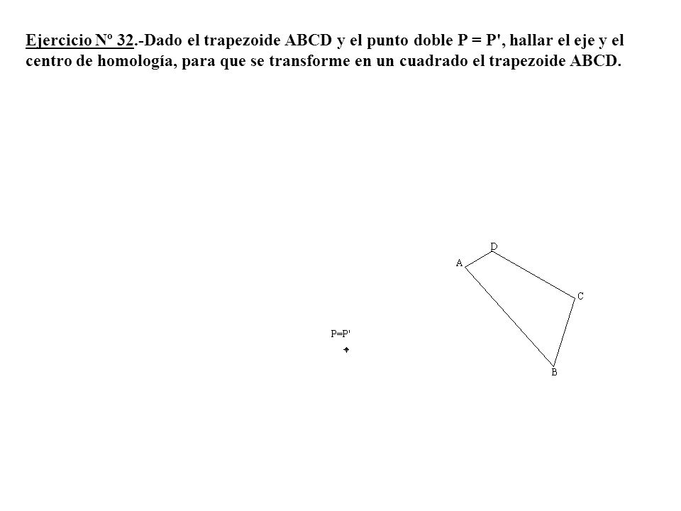 Ejercicio Nº 32.-Dado el trapezoide ABCD y el punto doble P = P', hallar el eje y el centro de homología, para que se transforme en un cuadrado el tra