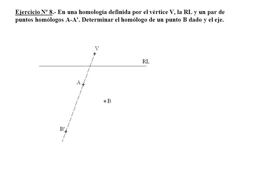 Ejercicio Nº 8.- En una homología definida por el vértice V, la RL y un par de puntos homólogos A-A'. Determinar el homólogo de un punto B dado y el e