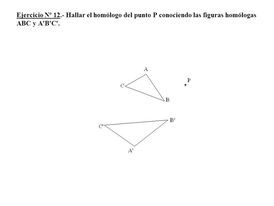 Ejercicio Nº 12.- Hallar el homólogo del punto P conociendo las figuras homólogas ABC y A'B'C'.