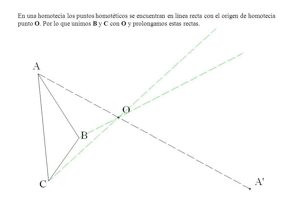 En una homotecia los puntos homotéticos se encuentran en línea recta con el origen de homotecia punto O. Por lo que unimos B y C con O y prolongamos e