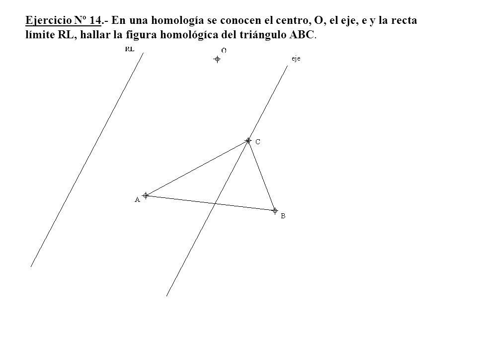 Ejercicio Nº 14.- En una homología se conocen el centro, O, el eje, e y la recta límite RL, hallar la figura homológíca del triángulo ABC.