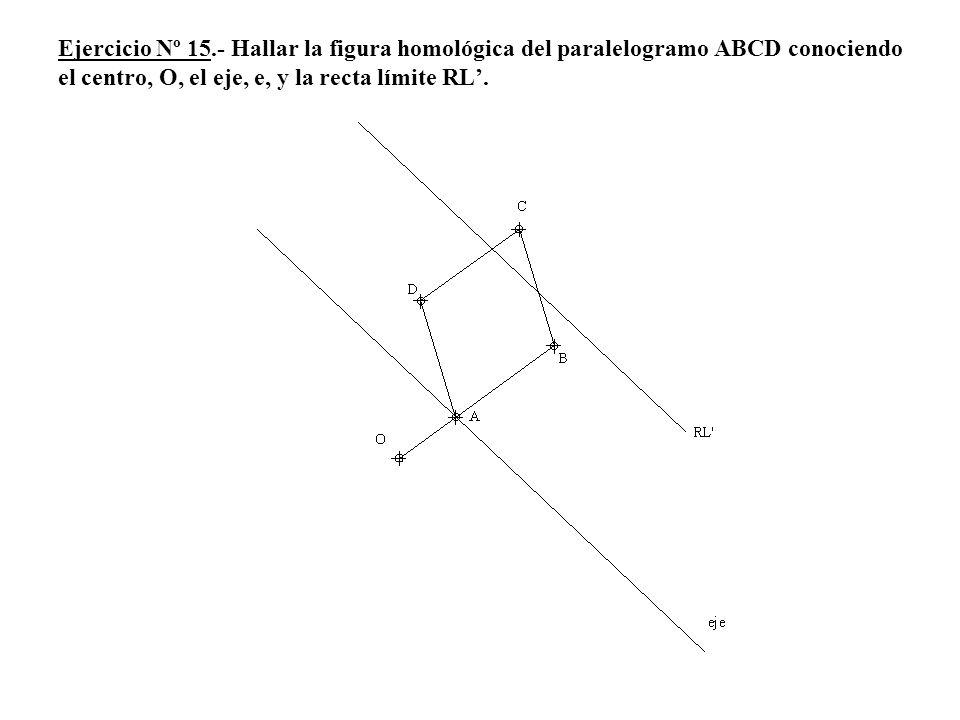 Ejercicio Nº 15.- Hallar la figura homológica del paralelogramo ABCD conociendo el centro, O, el eje, e, y la recta límite RL.