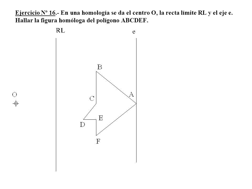Ejercicio Nº 16.- En una homología se da el centro O, la recta límite RL y el eje e. Hallar la figura homóloga del polígono ABCDEF.