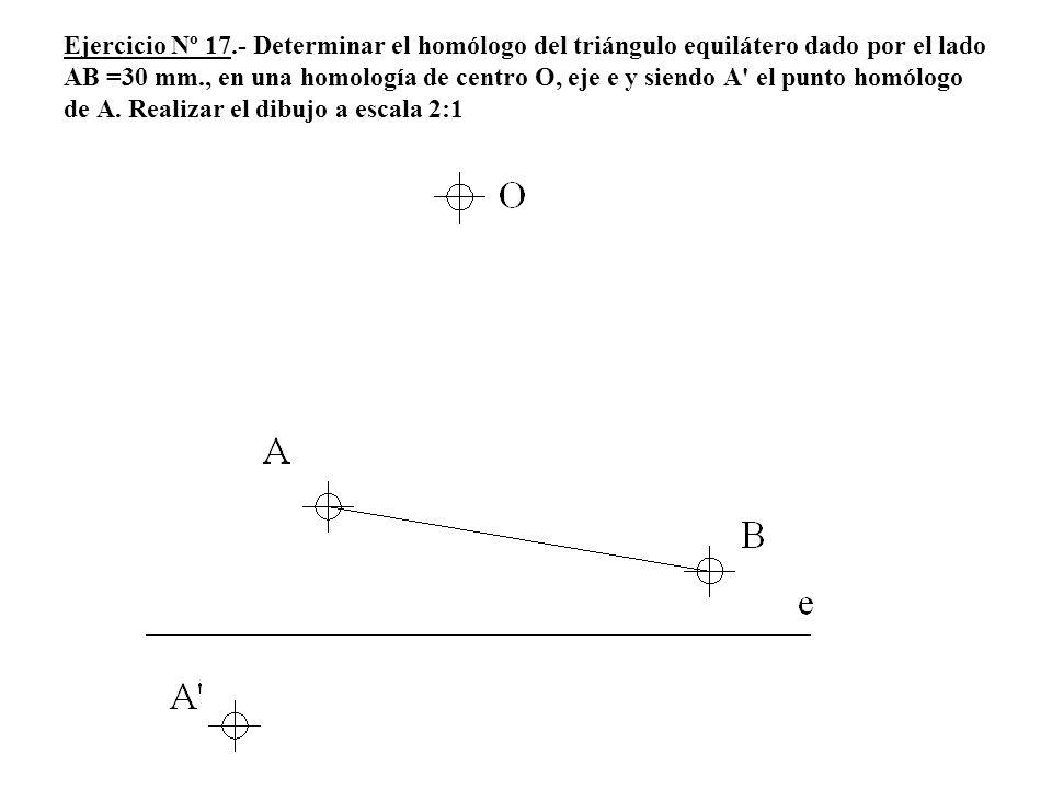 Ejercicio Nº 17.- Determinar el homólogo del triángulo equilátero dado por el lado AB =30 mm., en una homología de centro O, eje e y siendo A' el punt