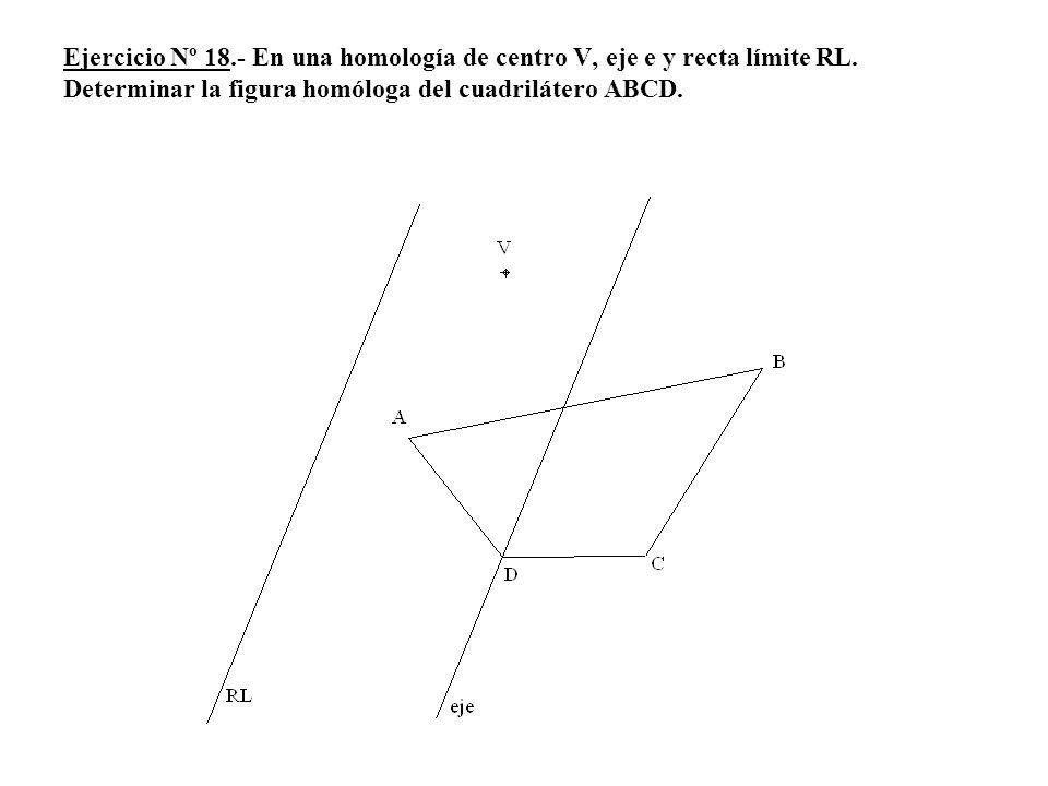 Ejercicio Nº 18.- En una homología de centro V, eje e y recta límite RL. Determinar la figura homóloga del cuadrilátero ABCD.