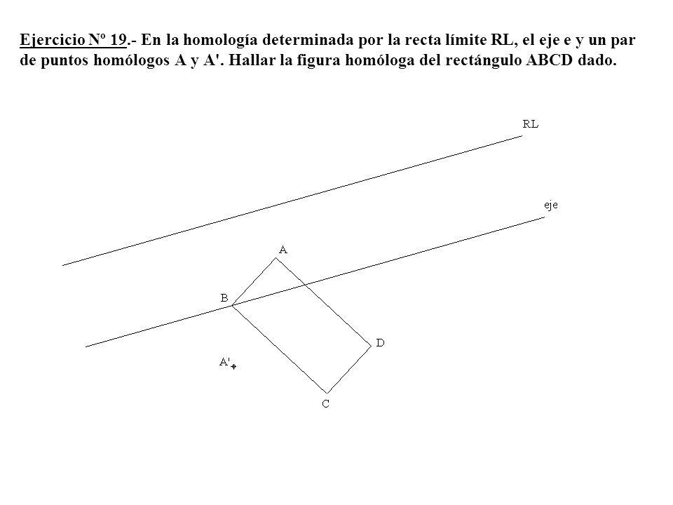 Ejercicio Nº 19.- En la homología determinada por la recta límite RL, el eje e y un par de puntos homólogos A y A'. Hallar la figura homóloga del rect