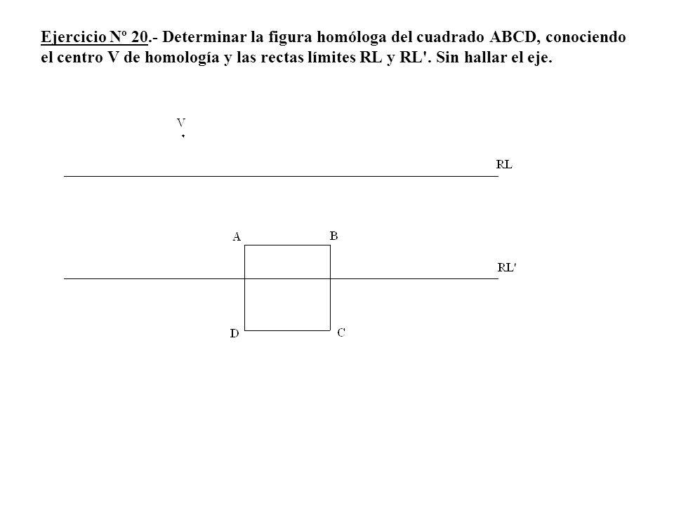 Ejercicio Nº 20.- Determinar la figura homóloga del cuadrado ABCD, conociendo el centro V de homología y las rectas límites RL y RL'. Sin hallar el ej