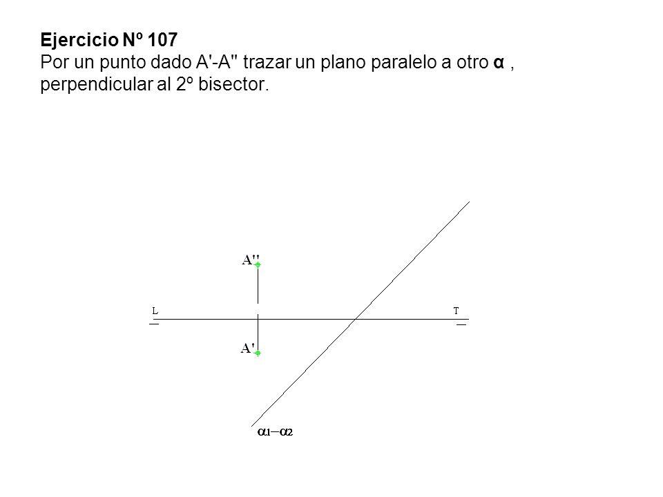 Ejercicio Nº 107 Por un punto dado A'-A'' trazar un plano paralelo a otro α, perpendicular al 2º bisector.