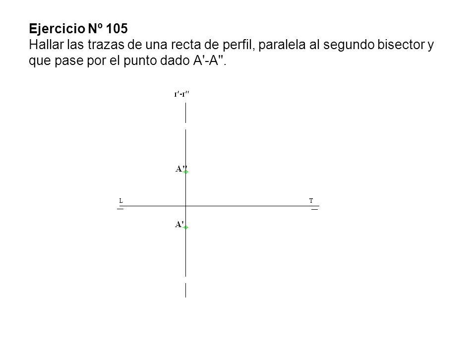 Ejercicio Nº 105 Hallar las trazas de una recta de perfil, paralela al segundo bisector y que pase por el punto dado A'-A''.
