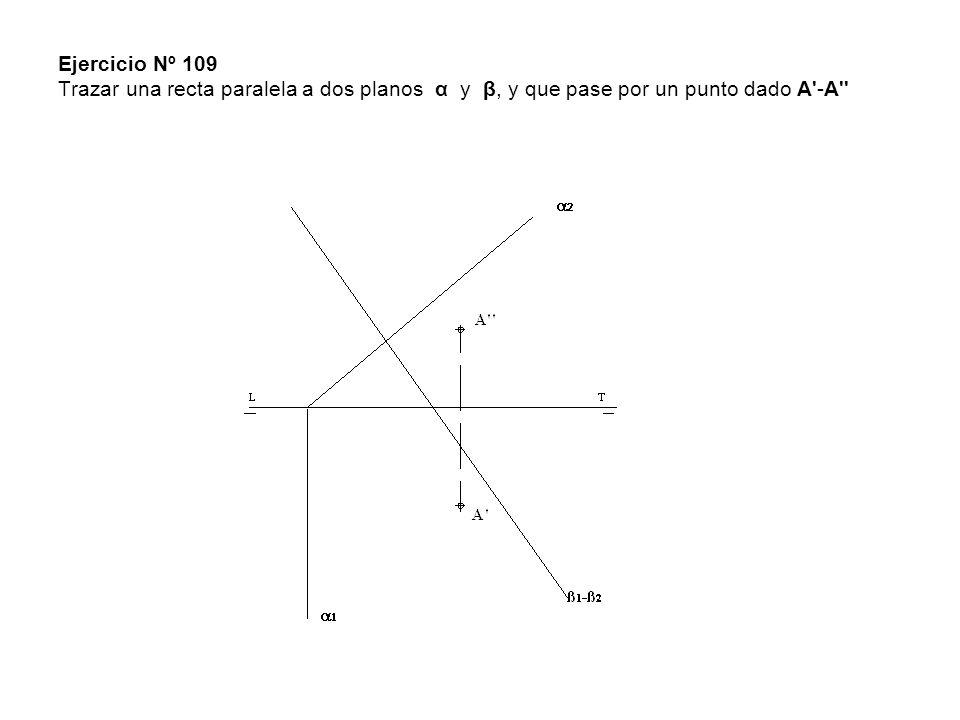 Ejercicio Nº 109 Trazar una recta paralela a dos planos α y β, y que pase por un punto dado A'-A''