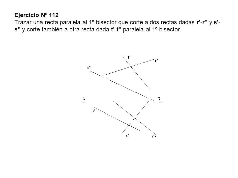 Ejercicio Nº 112 Trazar una recta paralela al 1º bisector que corte a dos rectas dadas r'-r'' y s'- s'' y corte también a otra recta dada t'-t'' paral