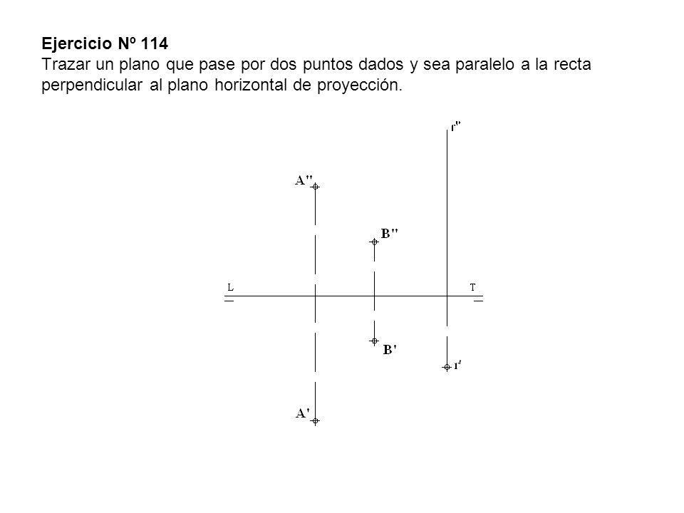 Ejercicio Nº 114 Trazar un plano que pase por dos puntos dados y sea paralelo a la recta perpendicular al plano horizontal de proyección.
