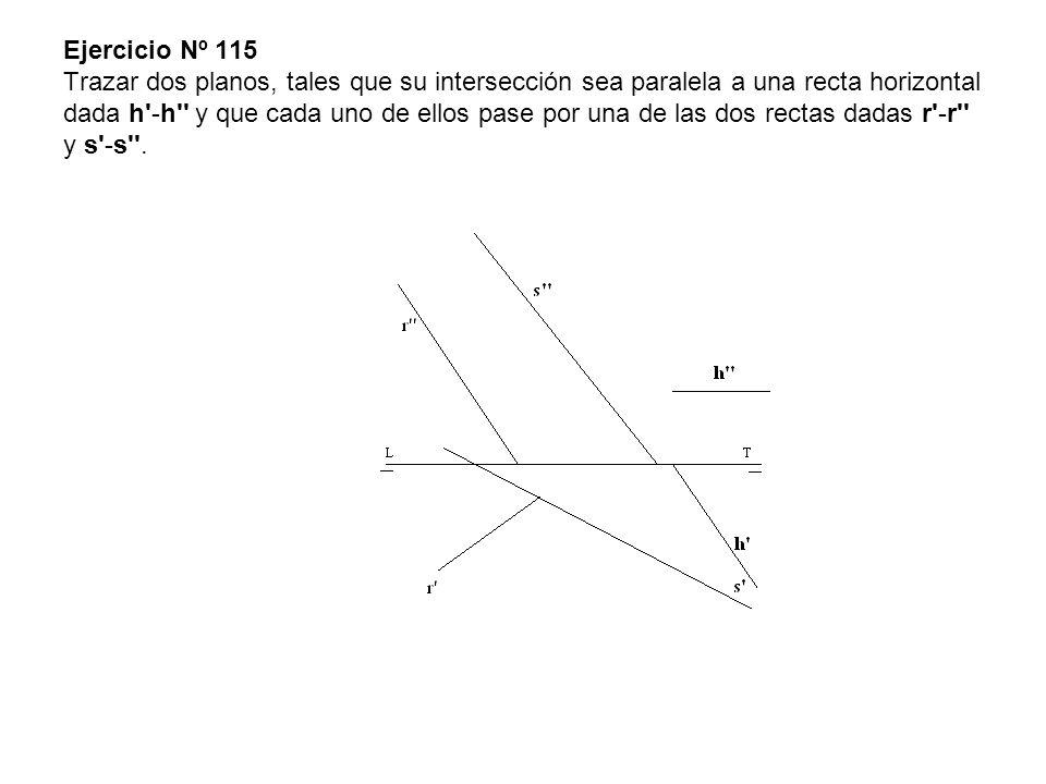 Ejercicio Nº 115 Trazar dos planos, tales que su intersección sea paralela a una recta horizontal dada h'-h'' y que cada uno de ellos pase por una de