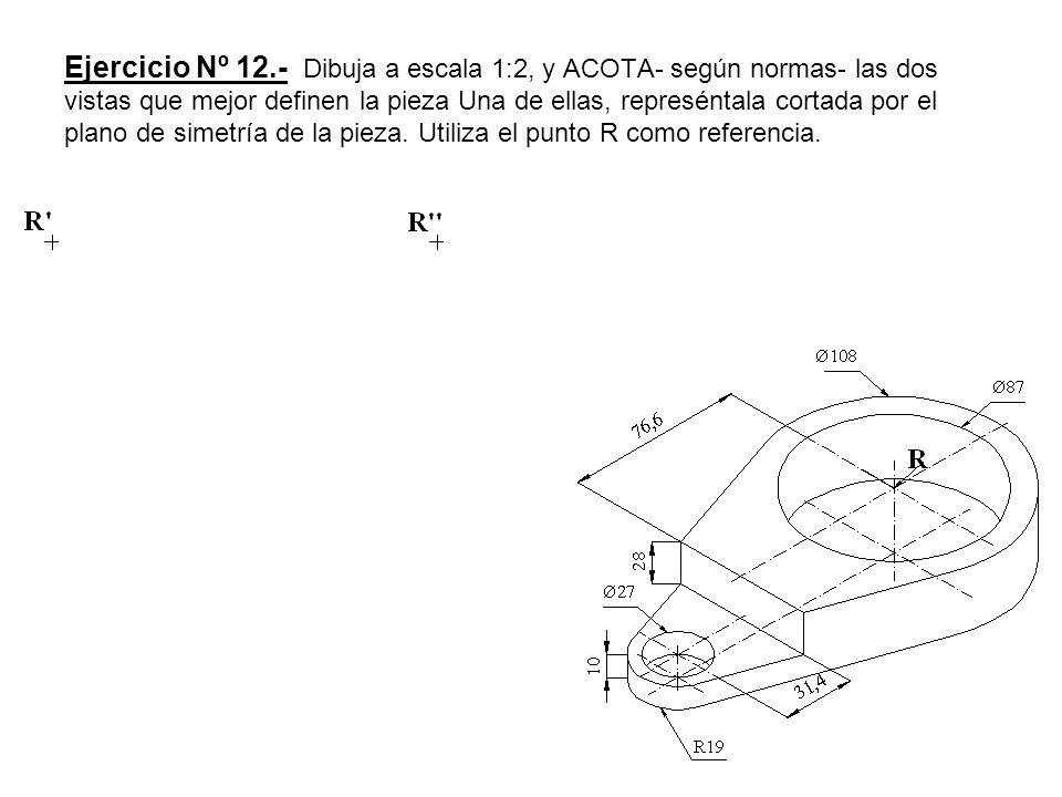 Ejercicio Nº 12.- Dibuja a escala 1:2, y ACOTA- según normas- las dos vistas que mejor definen la pieza Una de ellas, represéntala cortada por el plan