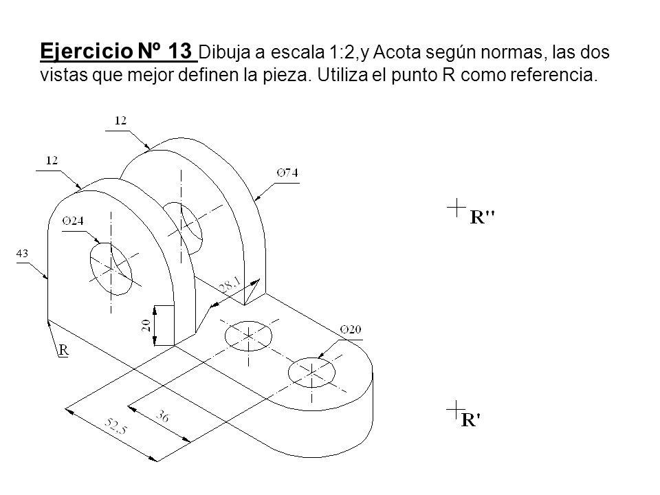 Ejercicio Nº 13 Dibuja a escala 1:2,y Acota según normas, las dos vistas que mejor definen la pieza. Utiliza el punto R como referencia.