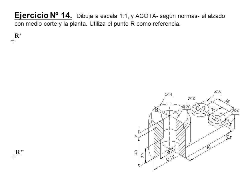 Ejercicio Nº 14. Dibuja a escala 1:1, y ACOTA- según normas- el alzado con medio corte y la planta. Utiliza el punto R como referencia.
