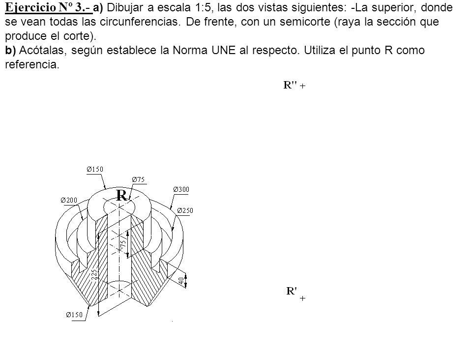Ejercicio Nº 3.- a) Dibujar a escala 1:5, las dos vistas siguientes: -La superior, donde se vean todas las circunferencias. De frente, con un semicort