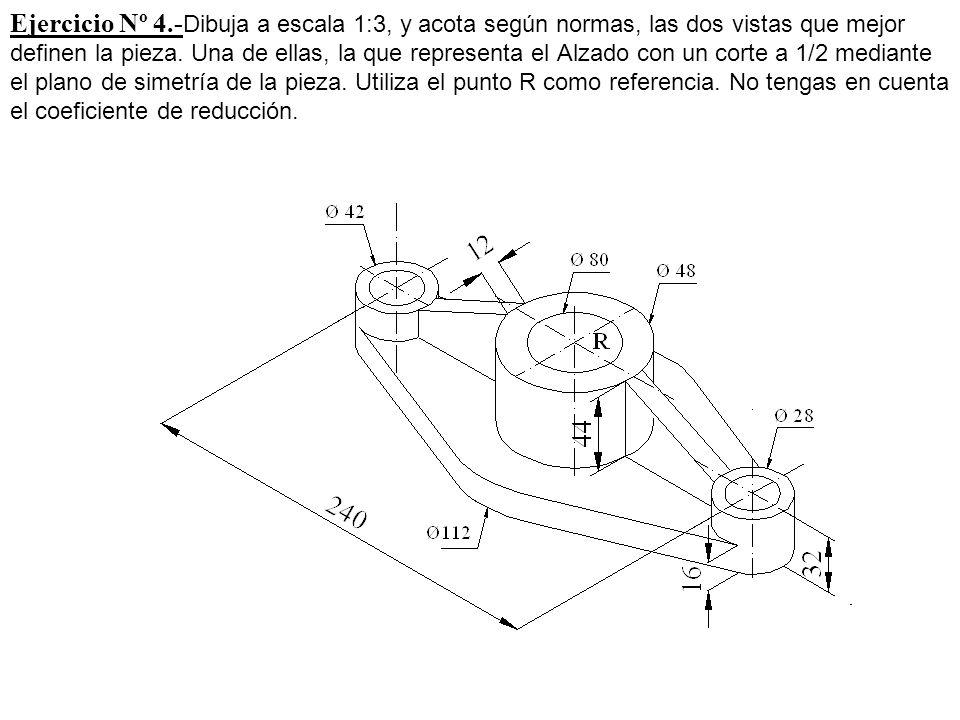 Ejercicio Nº 4.- Dibuja a escala 1:3, y acota según normas, las dos vistas que mejor definen la pieza. Una de ellas, la que representa el Alzado con u
