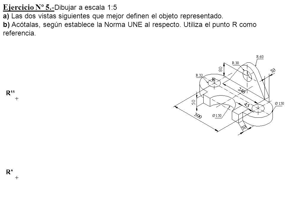 Ejercicio Nº 5.- Dibujar a escala 1:5 a) Las dos vistas siguientes que mejor definen el objeto representado. b) Acótalas, según establece la Norma UNE