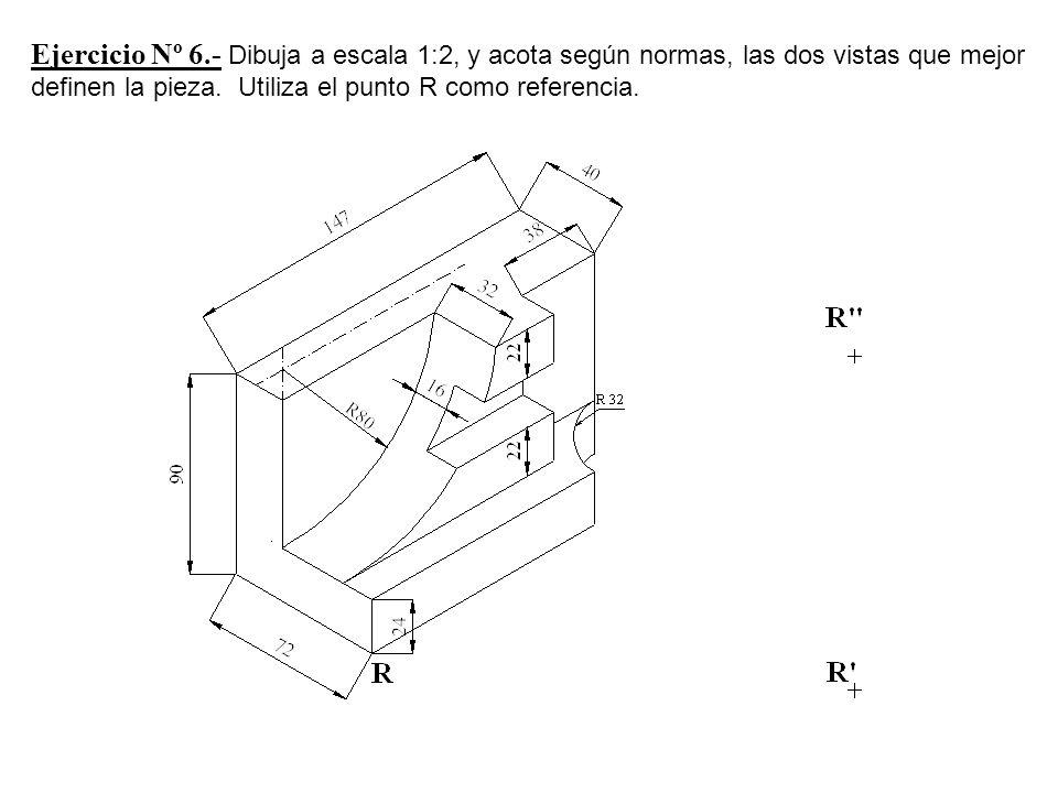 Ejercicio Nº 6.- Dibuja a escala 1:2, y acota según normas, las dos vistas que mejor definen la pieza. Utiliza el punto R como referencia.
