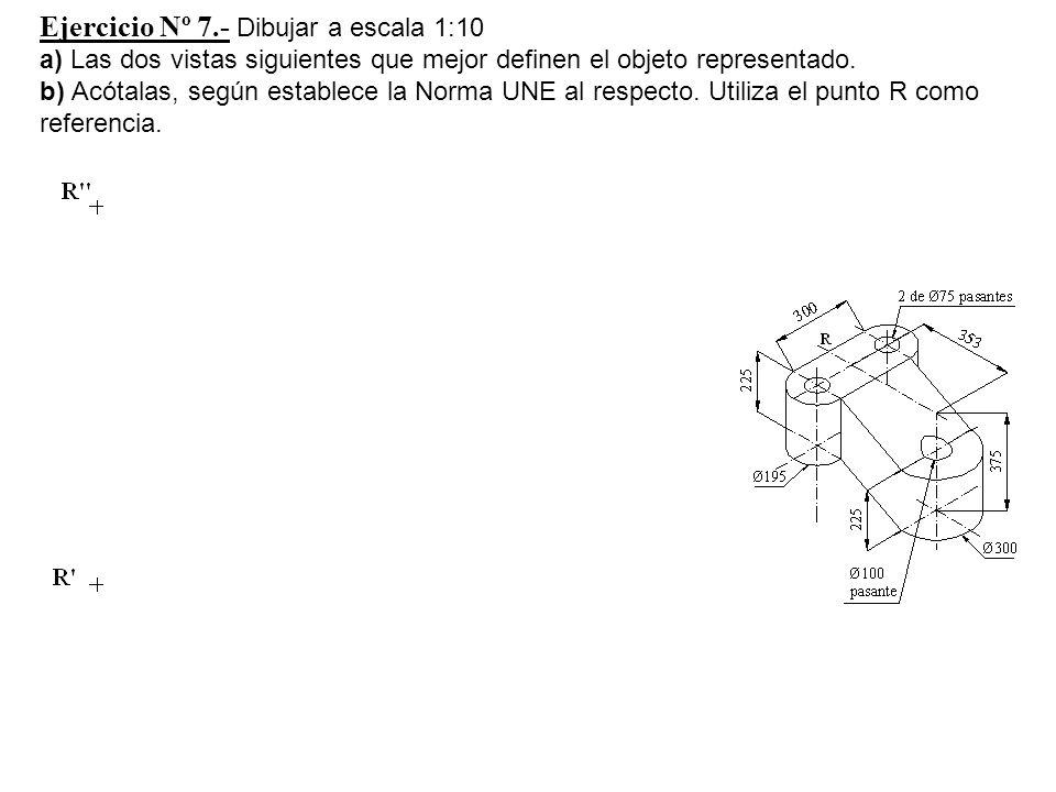 Ejercicio Nº 7.- Dibujar a escala 1:10 a) Las dos vistas siguientes que mejor definen el objeto representado. b) Acótalas, según establece la Norma UN