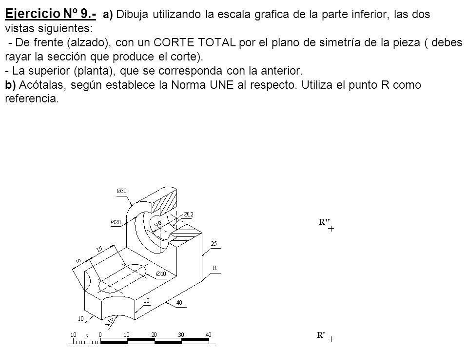 Ejercicio Nº 9.- a) Dibuja utilizando la escala grafica de la parte inferior, las dos vistas siguientes: - De frente (alzado), con un CORTE TOTAL por