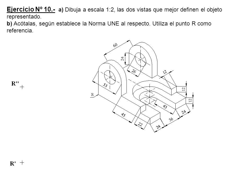 Ejercicio Nº 10.- a) Dibuja a escala 1:2, las dos vistas que mejor definen el objeto representado. b) Acótalas, según establece la Norma UNE al respec