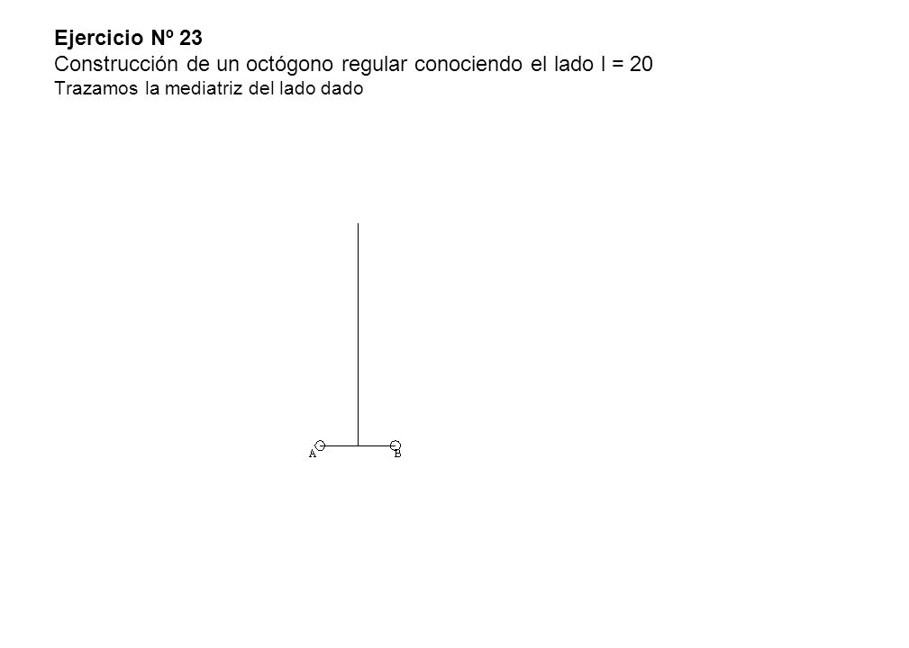 Ejercicio Nº 23 Construcción de un octógono regular conociendo el lado l = 20 Trazamos la mediatriz del lado dado