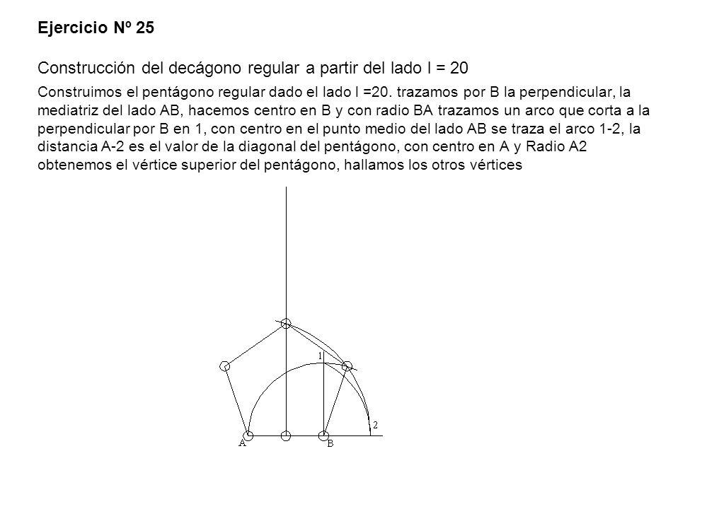 Ejercicio Nº 25 Construcción del decágono regular a partir del lado l = 20 Construimos el pentágono regular dado el lado l =20. trazamos por B la perp