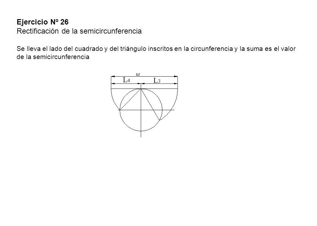 Ejercicio Nº 26 Rectificación de la semicircunferencia Se lleva el lado del cuadrado y del triángulo inscritos en la circunferencia y la suma es el va