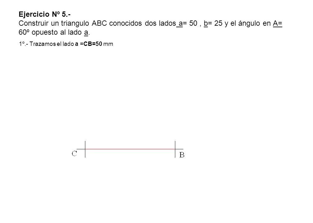 Ejercicio Nº 5.- Construir un triangulo ABC conocidos dos lados a= 50, b= 25 y el ángulo en A= 60º opuesto al lado a. 1º.- Trazamos el lado a =CB=50 m
