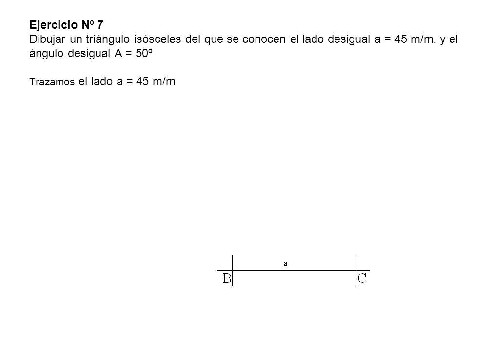 Ejercicio Nº 7 Dibujar un triángulo isósceles del que se conocen el lado desigual a = 45 m/m. y el ángulo desigual A = 50º Trazamos el lado a = 45 m/m