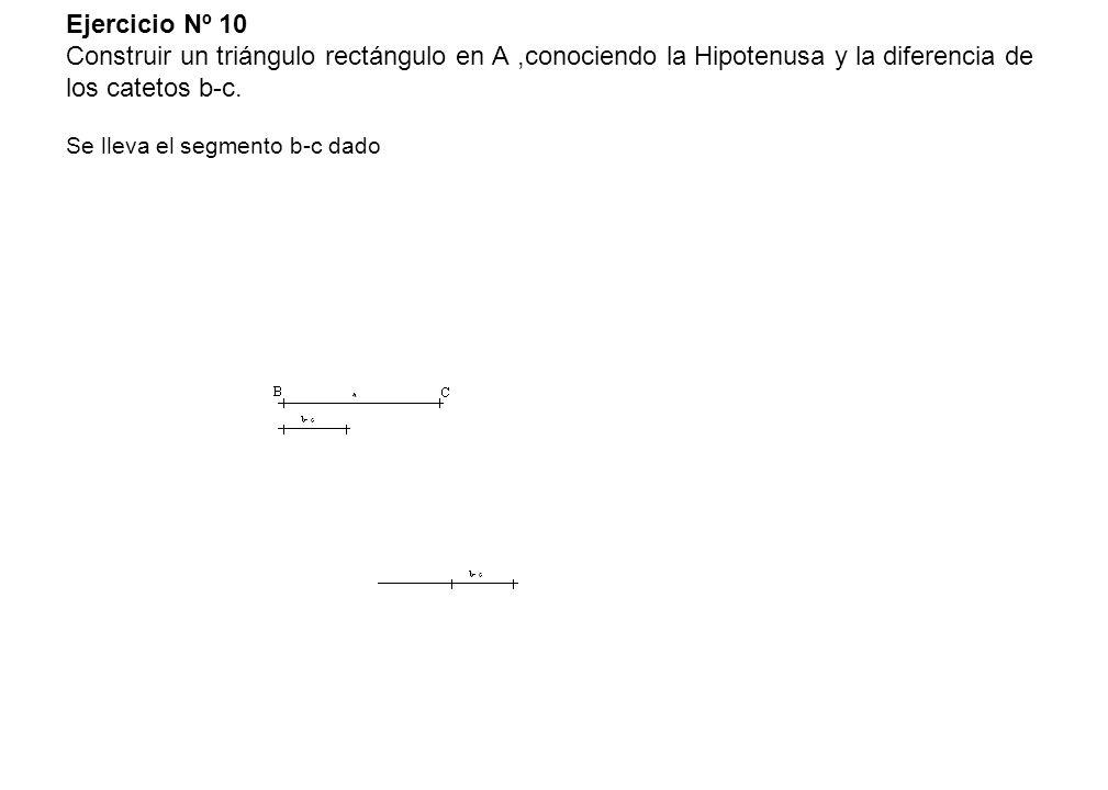 Ejercicio Nº 10 Construir un triángulo rectángulo en A,conociendo la Hipotenusa y la diferencia de los catetos b-c. Se lleva el segmento b-c dado