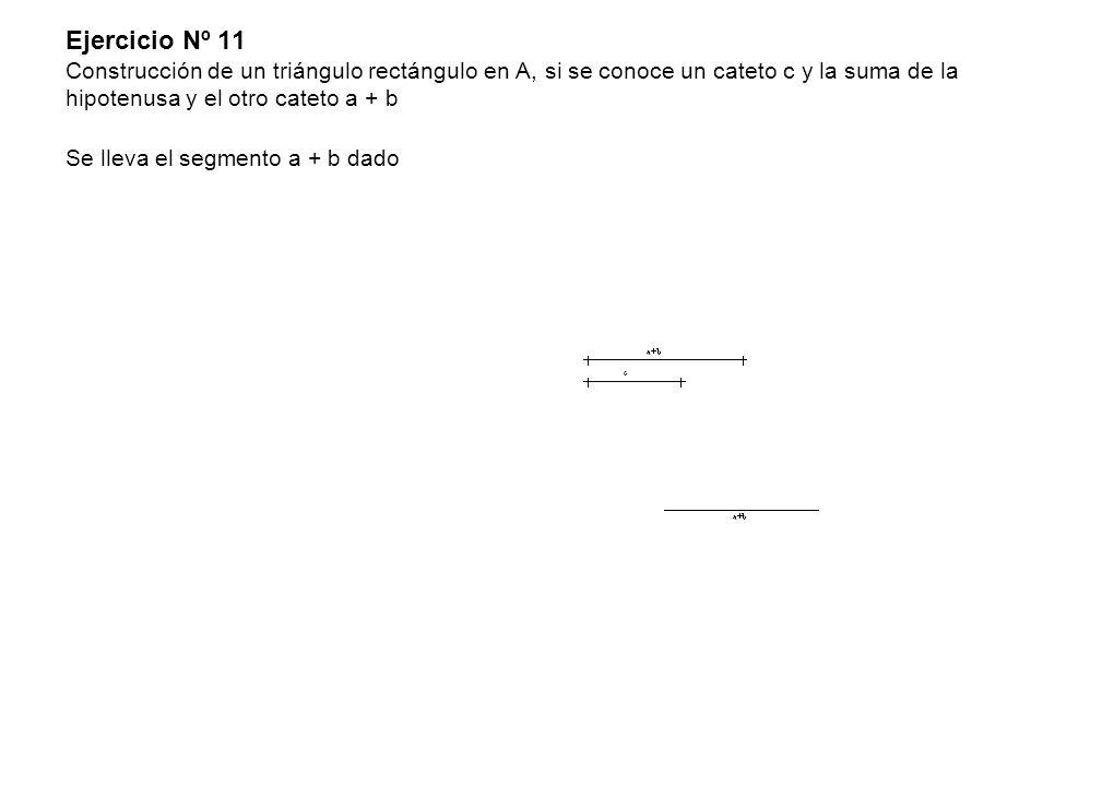 Ejercicio Nº 11 Construcción de un triángulo rectángulo en A, si se conoce un cateto c y la suma de la hipotenusa y el otro cateto a + b Se lleva el s