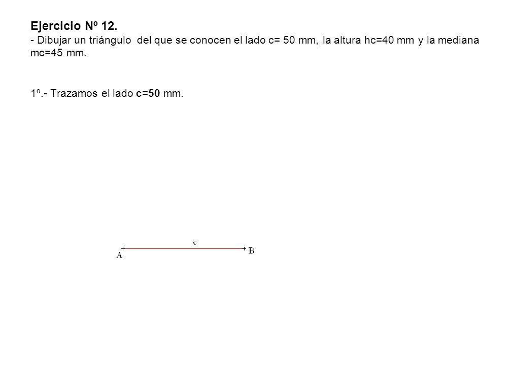 Ejercicio Nº 12. - Dibujar un triángulo del que se conocen el lado c= 50 mm, la altura hc=40 mm y la mediana mc=45 mm. 1º.- Trazamos el lado c=50 mm.