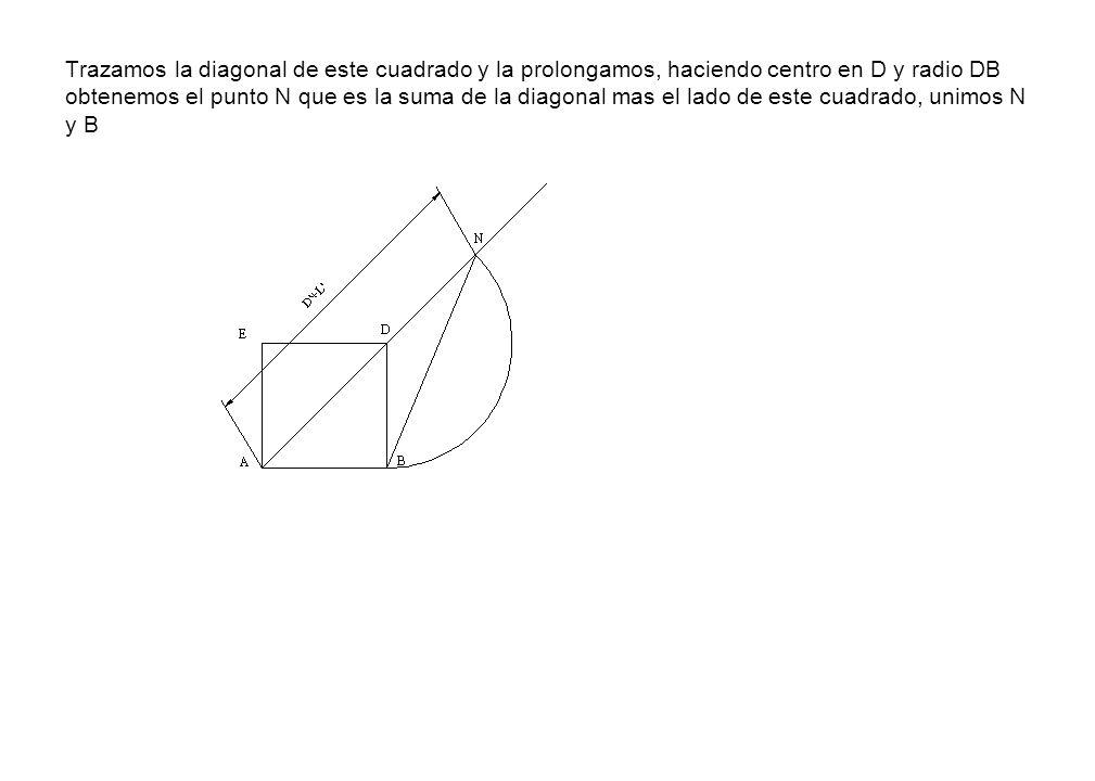 Trazamos la diagonal de este cuadrado y la prolongamos, haciendo centro en D y radio DB obtenemos el punto N que es la suma de la diagonal mas el lado
