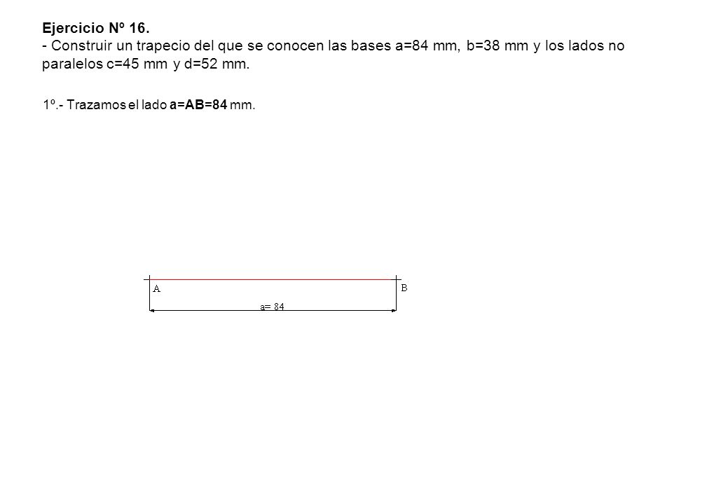 Ejercicio Nº 16. - Construir un trapecio del que se conocen las bases a=84 mm, b=38 mm y los lados no paralelos c=45 mm y d=52 mm. 1º.- Trazamos el la