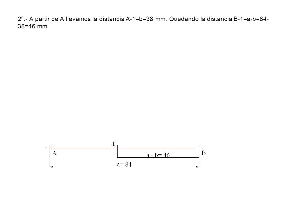 2º.- A partir de A llevamos la distancia A-1=b=38 mm. Quedando la distancia B-1=a-b=84- 38=46 mm.