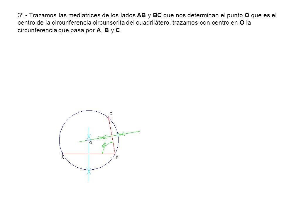 3º.- Trazamos las mediatrices de los lados AB y BC que nos determinan el punto O que es el centro de la circunferencia circunscrita del cuadrilátero,