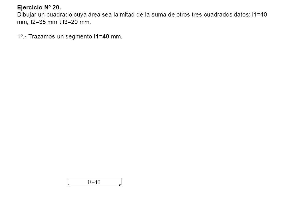 Ejercicio Nº 20. Dibujar un cuadrado cuya área sea la mitad de la suma de otros tres cuadrados datos: l1=40 mm, l2=35 mm t l3=20 mm. 1º.- Trazamos un