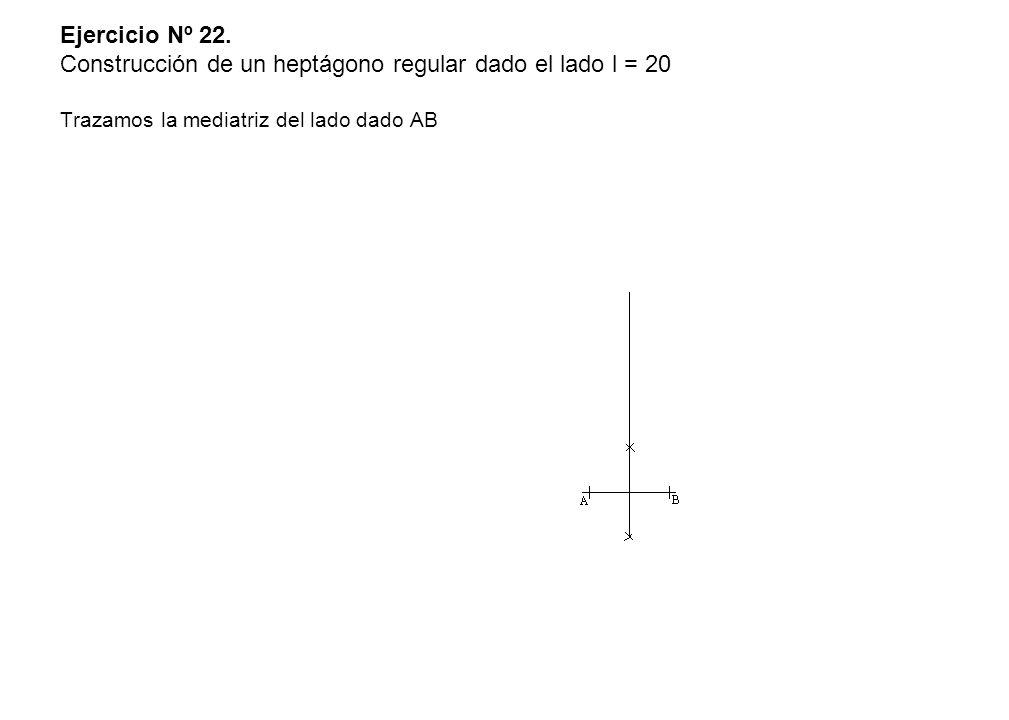 Ejercicio Nº 22. Construcción de un heptágono regular dado el lado l = 20 Trazamos la mediatriz del lado dado AB