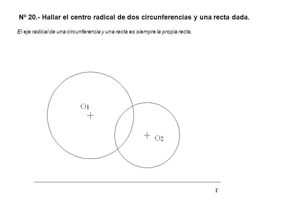 Nº 20.- Hallar el centro radical de dos circunferencias y una recta dada. El eje radical de una circunferencia y una recta es siempre la propia recta.